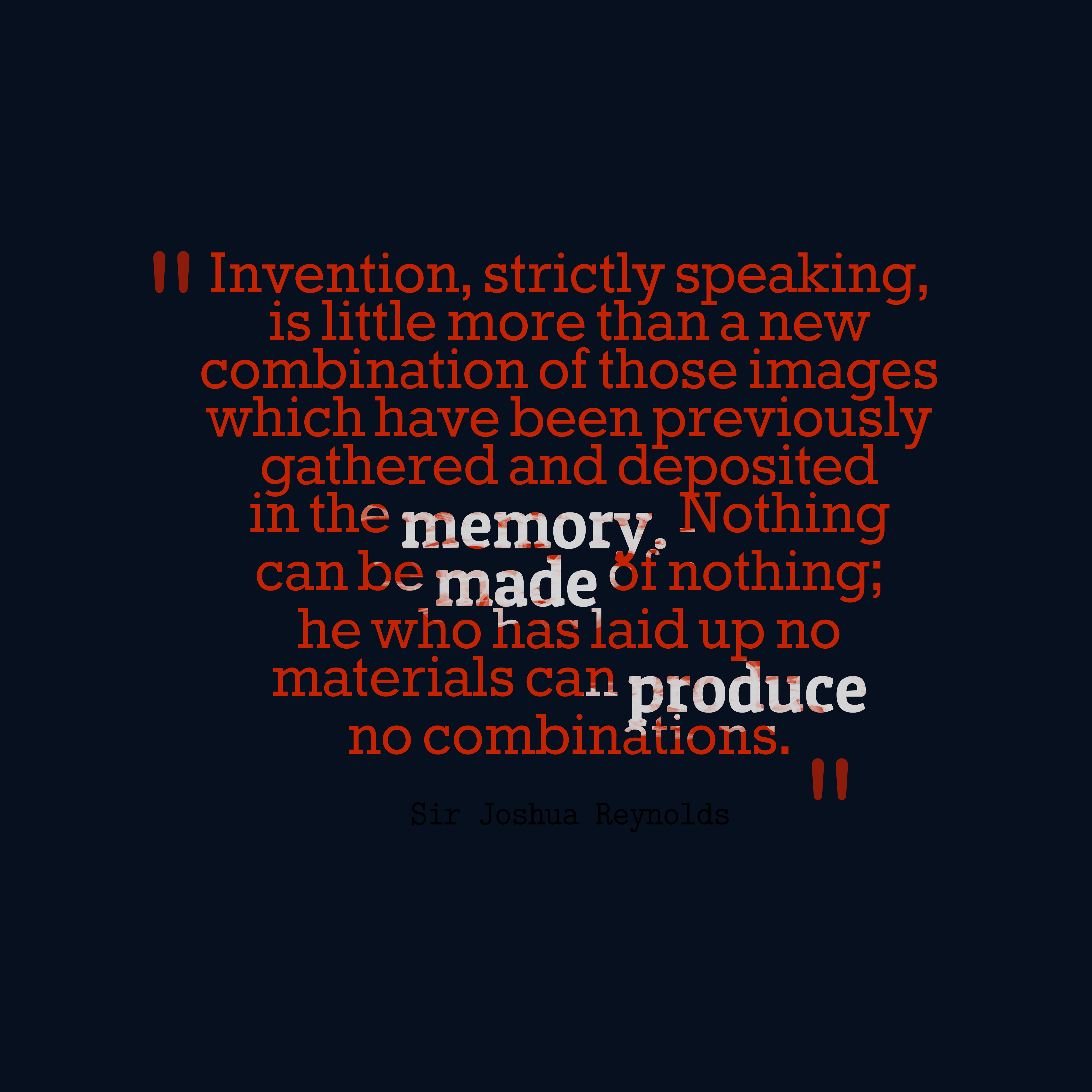 Quotes image of Invention, strictly speaking, is little more than a new combination of those images which have been previously gathered and deposited in the memory. Nothing can be made of nothing; he who has laid up no materials can produce no combinations.