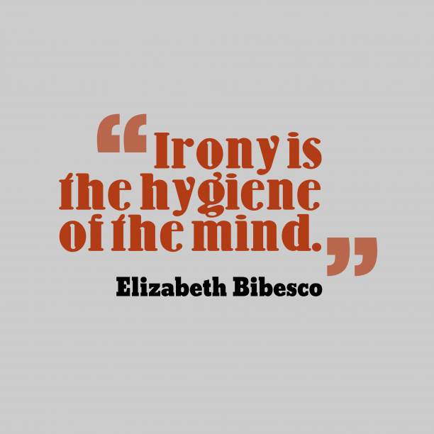 Elizabeth Bibesco 's quote about Irony. Irony is the hygiene of…