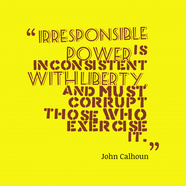 John Calhoun 's quote about . Irresponsible power is inconsistent with…