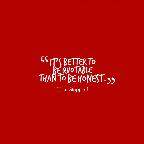 Tom Stoppard 's quote about . It's better to be quotable…