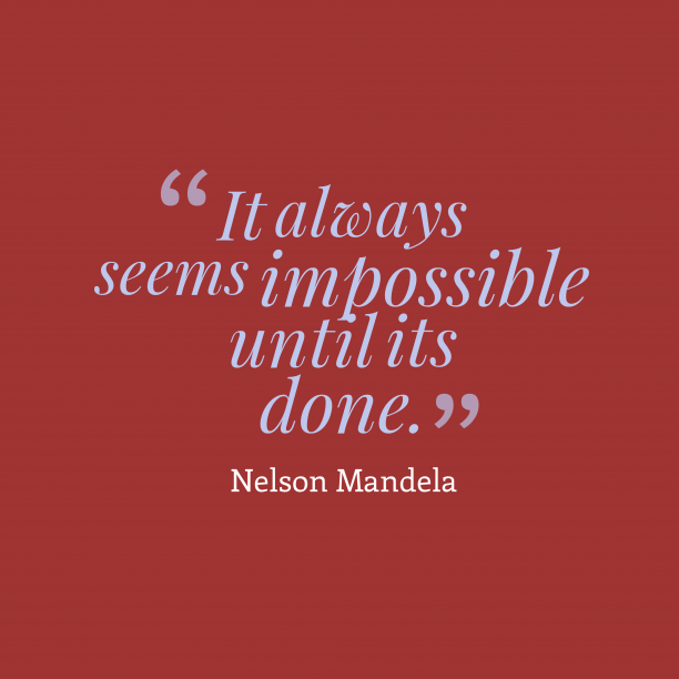 Nelson Mandela 's quote about . It always seems impossible until…