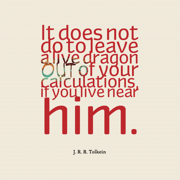 J. R. R. Tolkein 's quote about dragon . It does not do to…