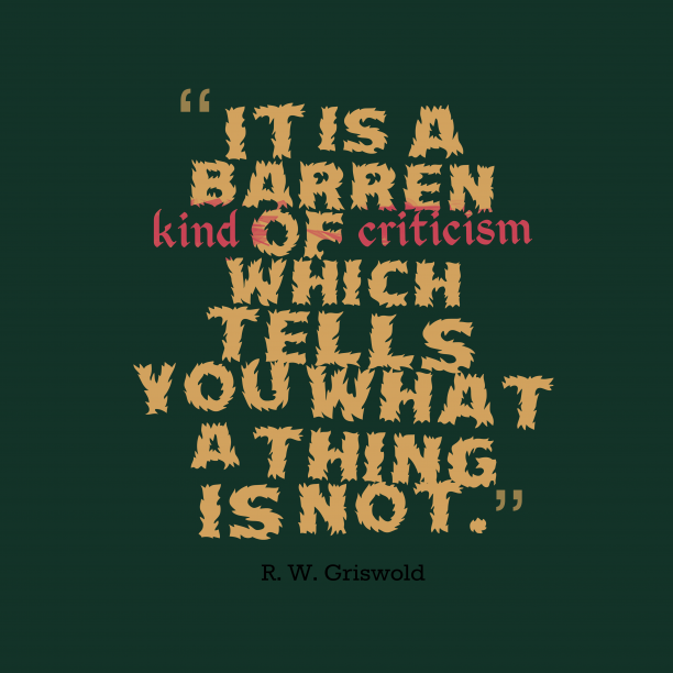 R. W. Griswold 's quote about criticism. It is a barren kind…