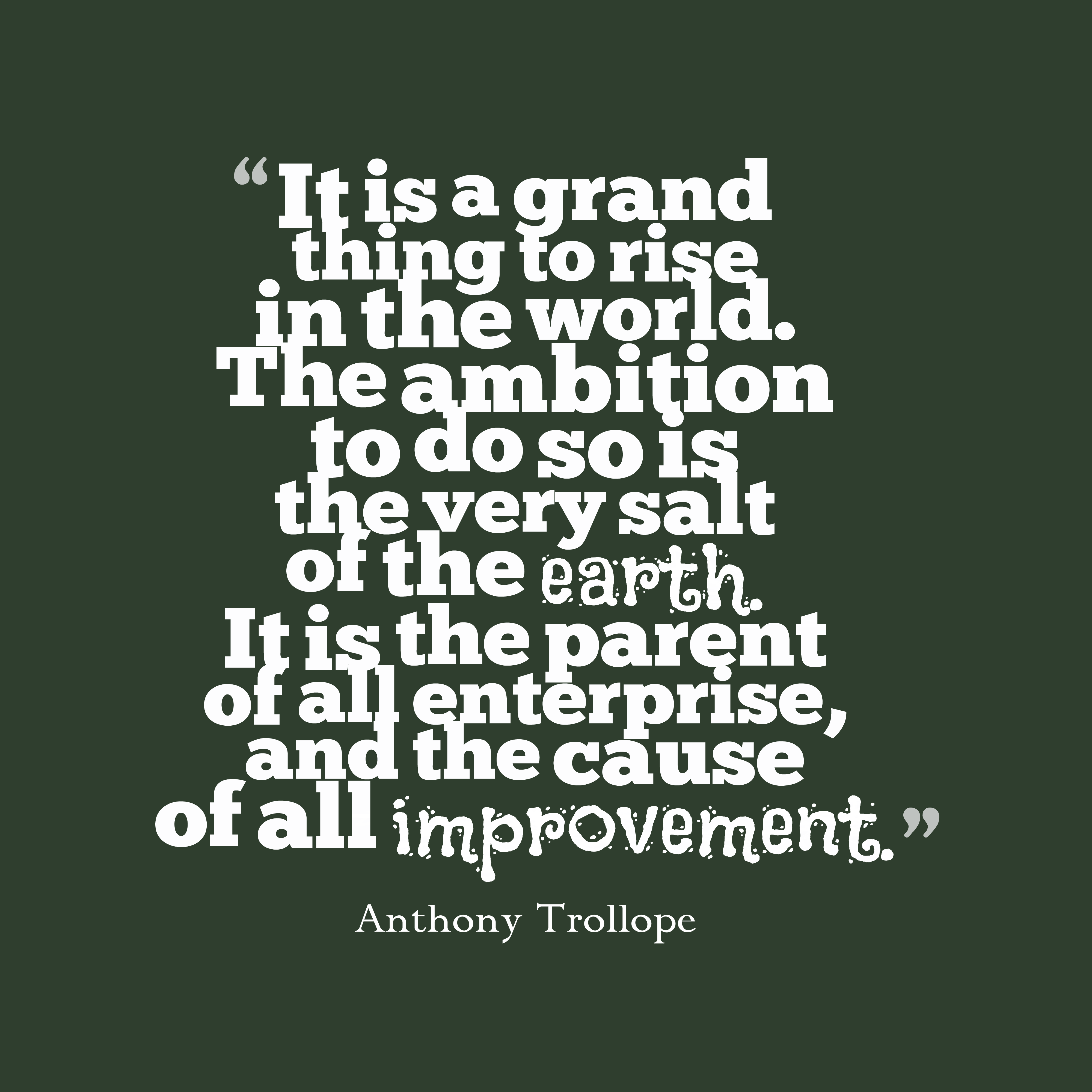 Quotes image of It is a grand thing to rise in the world. The ambition to do so is the very salt of the earth. It is the parent of all enterprise, and the cause of all improvement.
