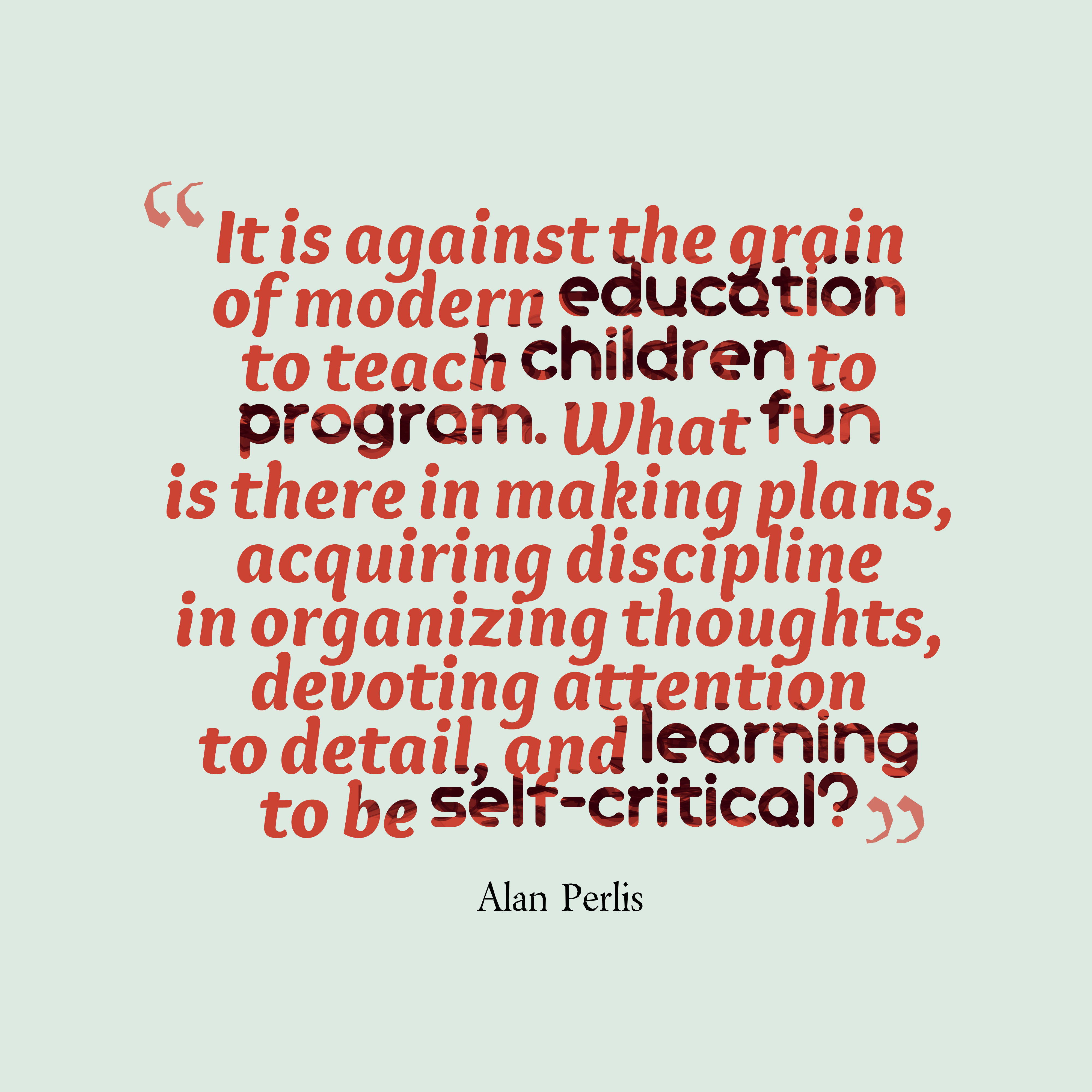 Quotes image of It is against the grain of modern education to teach children to program. What fun is there in making plans, acquiring discipline in organizing thoughts, devoting attention to detail, and learning to be self-critical?