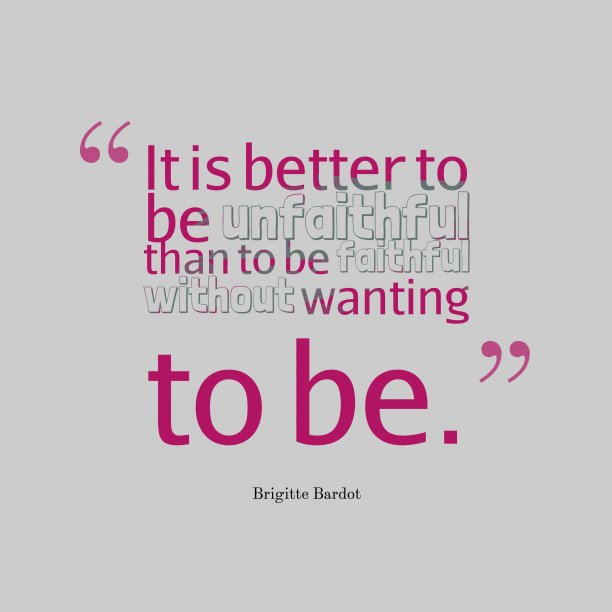 Brigitte Bardot 's quote about . It is better to be…