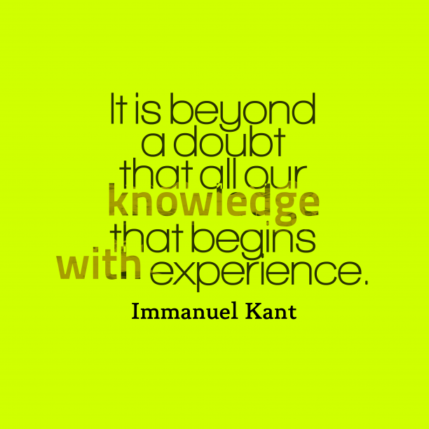 Immanuel Kant 's quote about knowledge, experience. It is beyond a doubt…