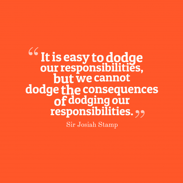 Sir Josiah Stamp 's quote about responsibility, consequences. It is easy to dodge…