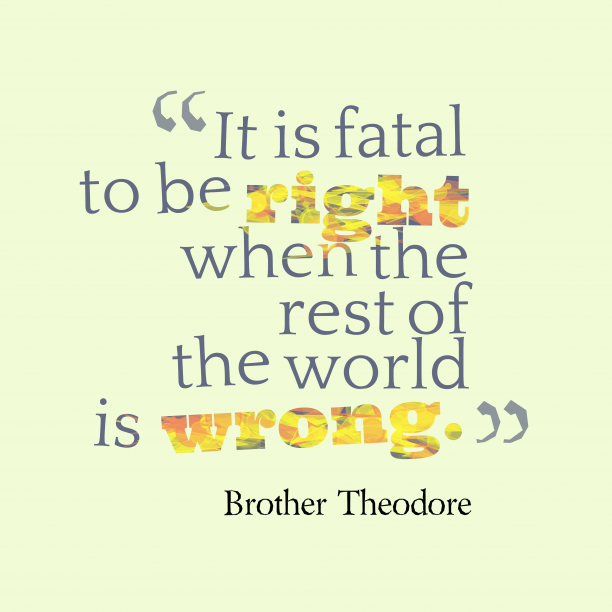 Brother Theodore 's quote about . It is fatal to be…