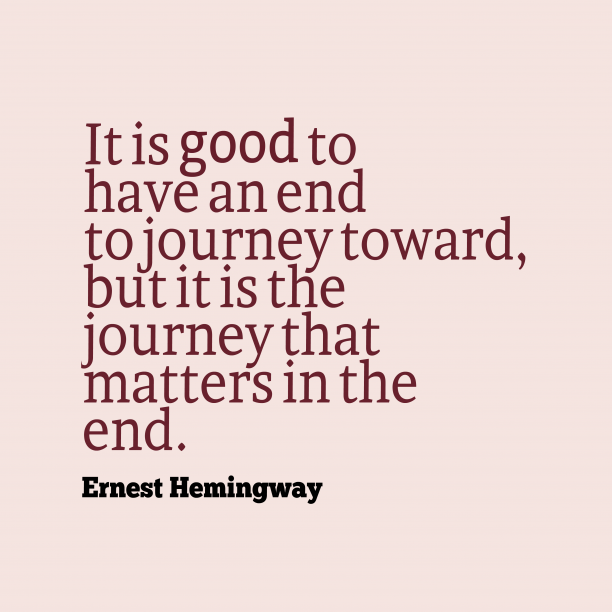 Ernest Hemingway 's quote about Journey. It is good to have…