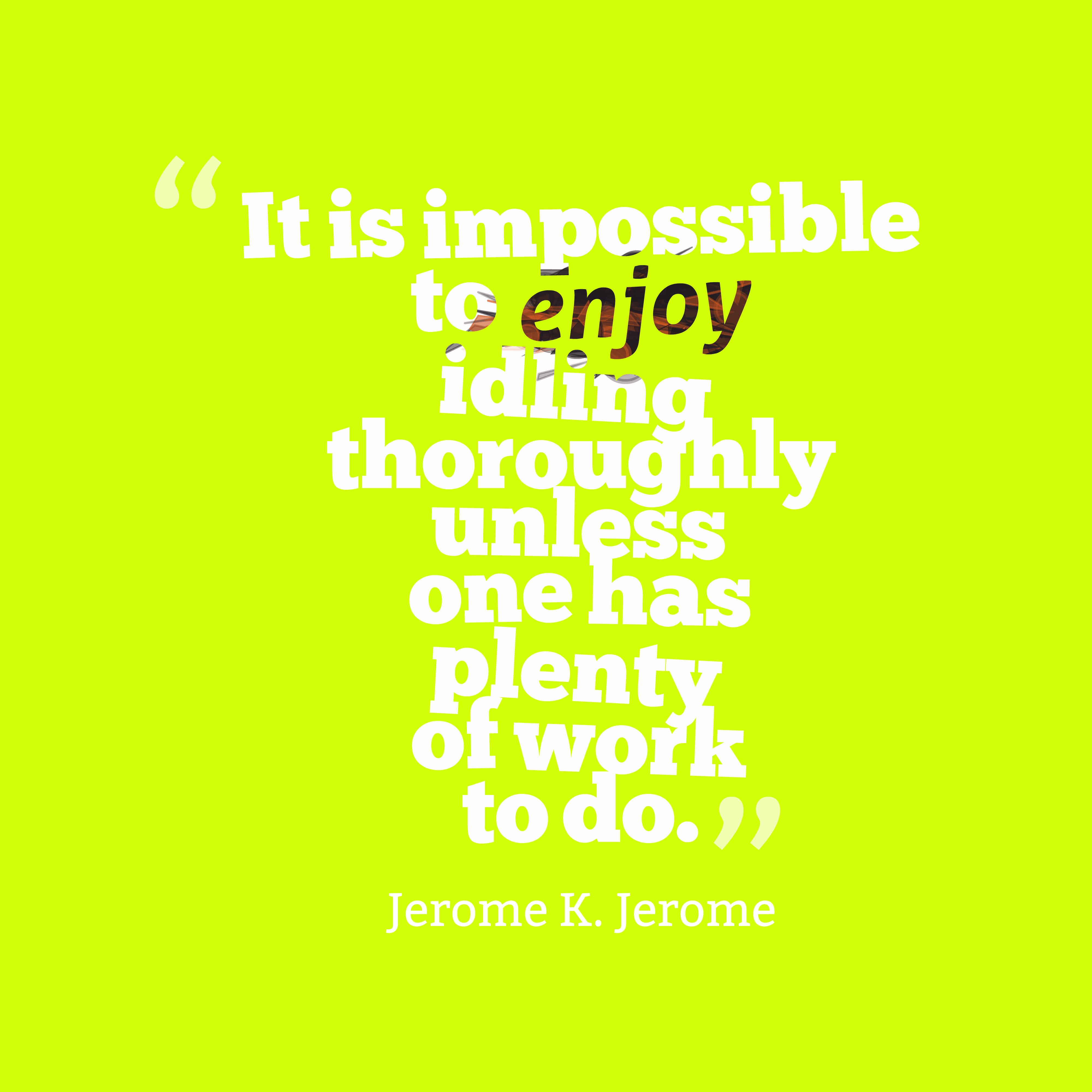 Quotes image of It is impossible to enjoy idling thoroughly unless one has plenty of work to do.