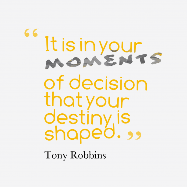Tony Robbins 's quote about . It is in your moments…