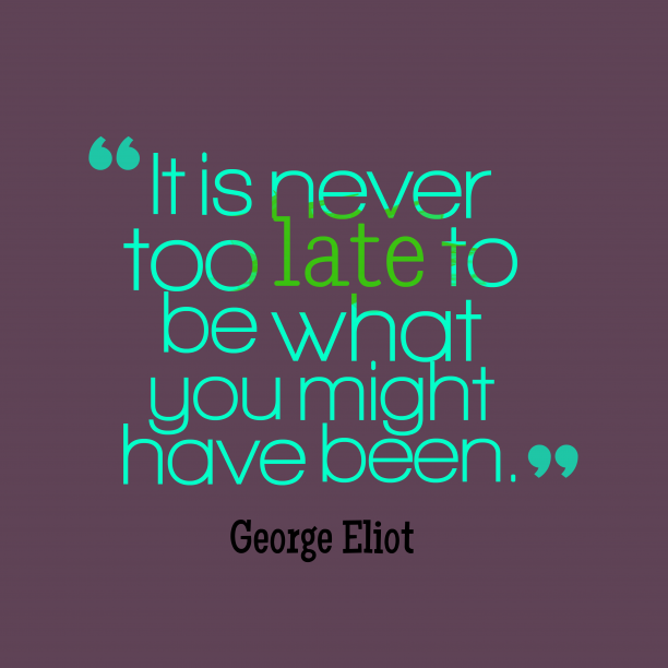 George Eliot 's quote about . It is never too late…