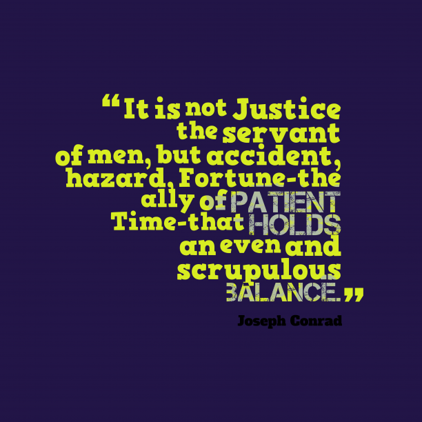 Joseph Conrad 's quote about . It is not Justice the…