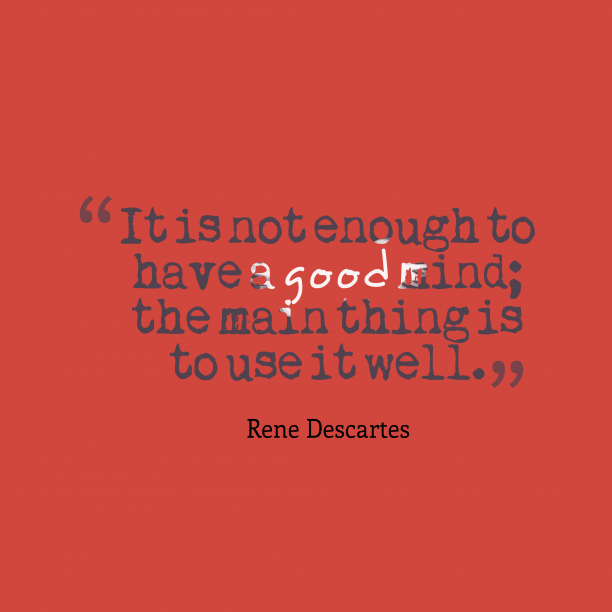 Rene Descartes 's quote about . It is not enough to…