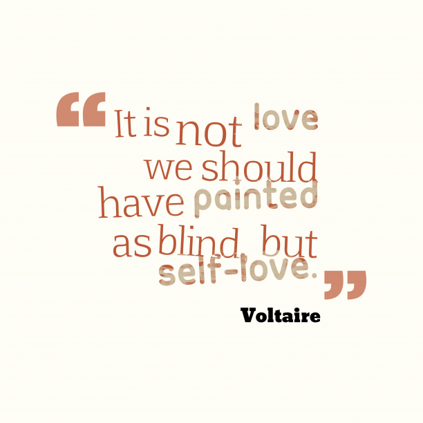 Voltaire 's quote about . It is not love we…