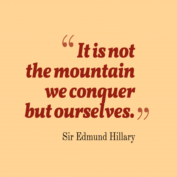 Sir Edmund Hillary 's quote about conquer. It is not the mountain…