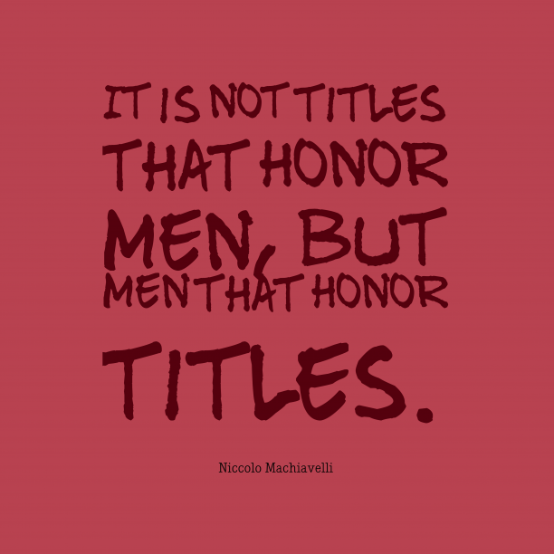 Niccolo Machiavelli 's quote about . It is not titles that…
