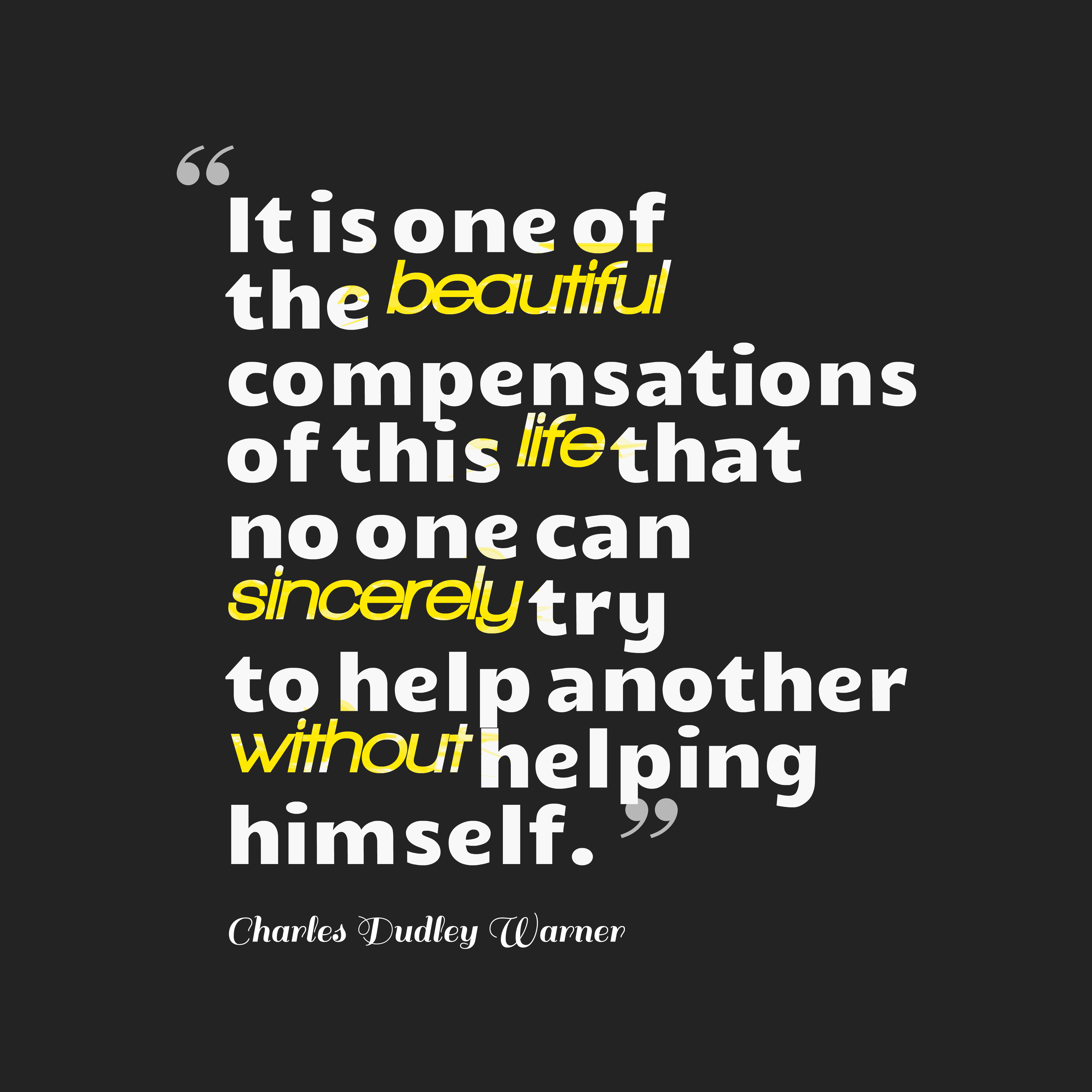 Quotes image of It is one of the beautiful compensations of this life that no one can sincerely try to help another without helping himself.