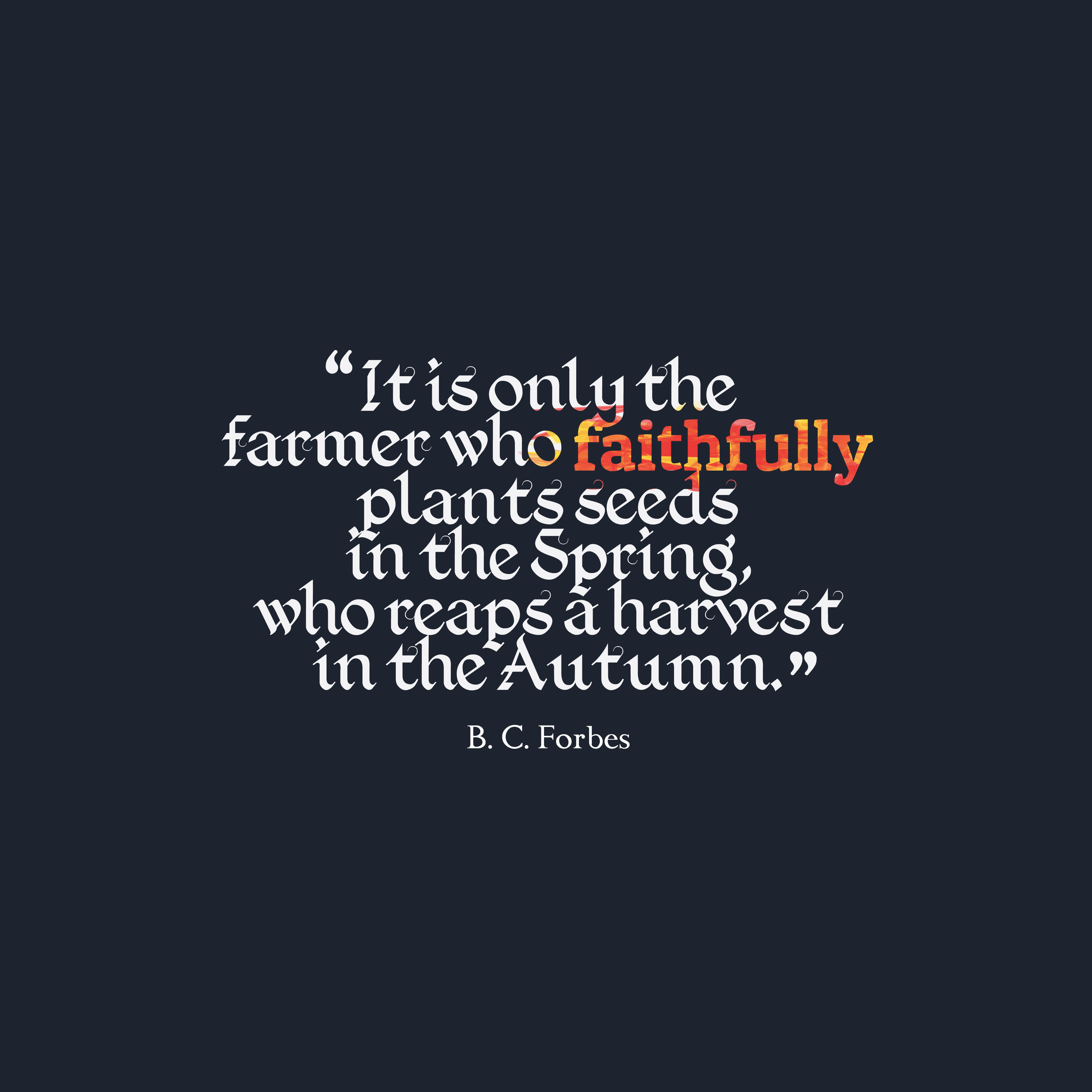 Quotes image of It is only the farmer who faithfully plants seeds in the Spring, who reaps a harvest in the Autumn.