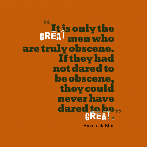 Havelock Ellis 's quote about obscene. It is only the great…