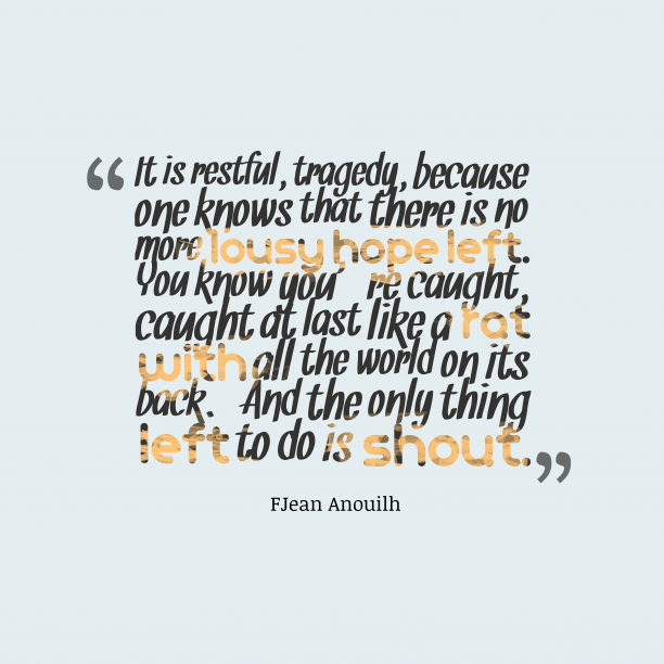 FJean Anouilh 's quote about . It is restful, tragedy, because…