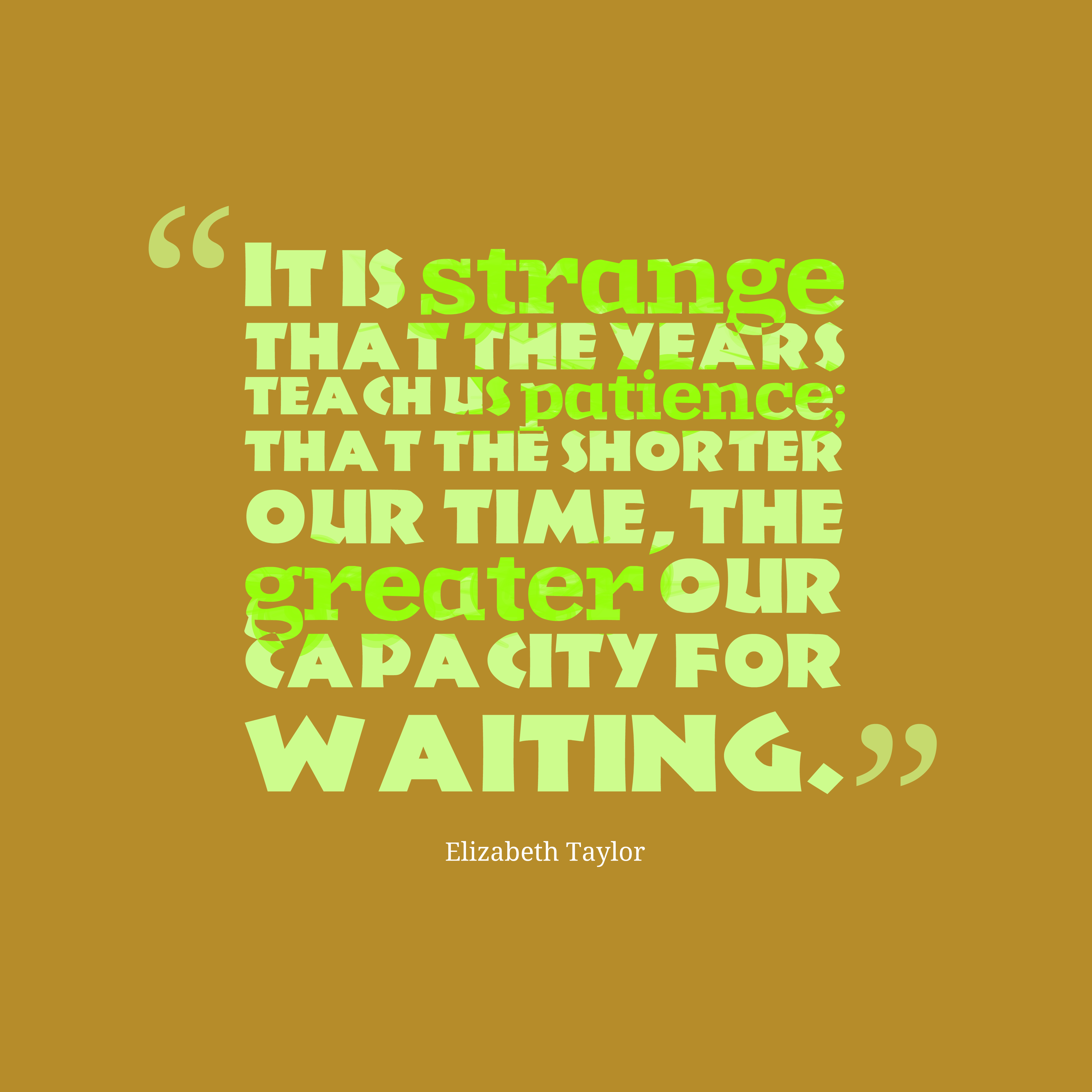 Quotes image of It is strange that the years teach us patience; that the shorter our time, the greater our capacity for waiting.
