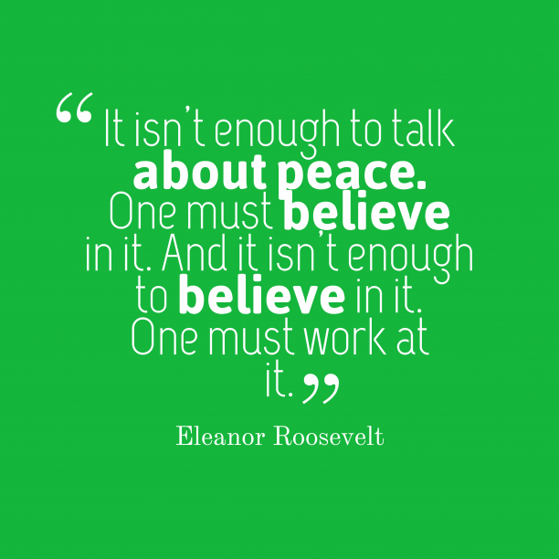 Eleanor Roosevelt 's quote about . It isn't enough to talk…