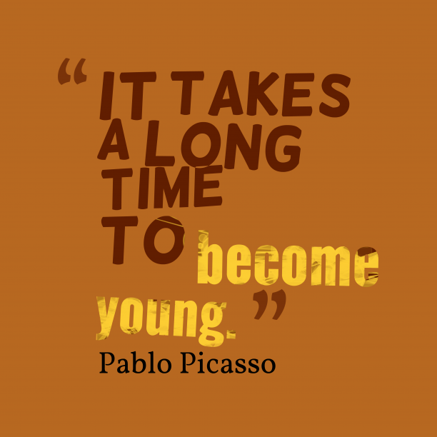 Pablo Picasso 's quote about young. It takes a long time…