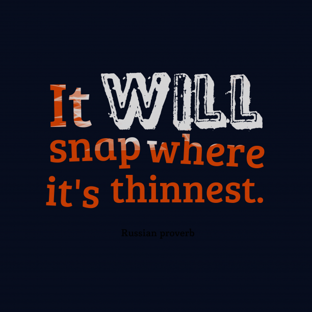 Russian proverb 's quote about . It will snap where it's…