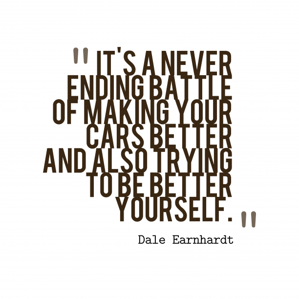 Dale Earnhardt 's quote about . It's a never ending battle…
