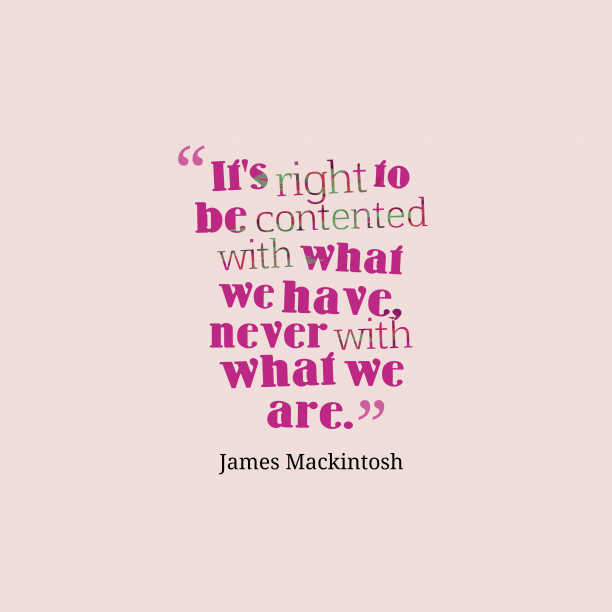 James Mackintosh 's quote about . It's right to be contented…
