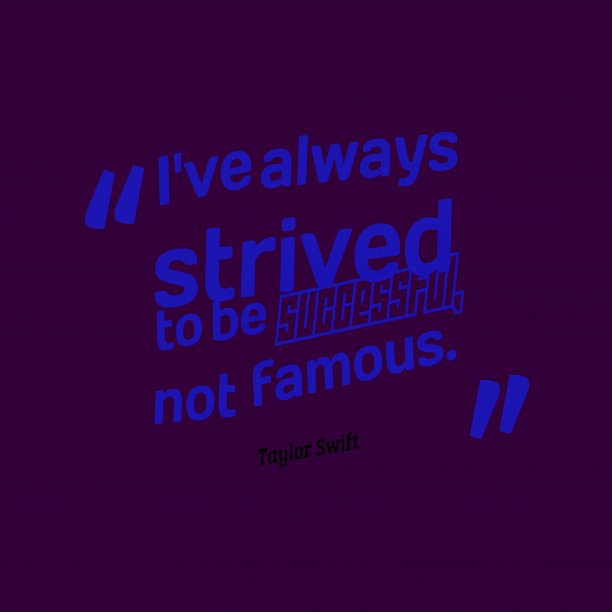 Taylor Swift 's quote about . I've always strived to be…