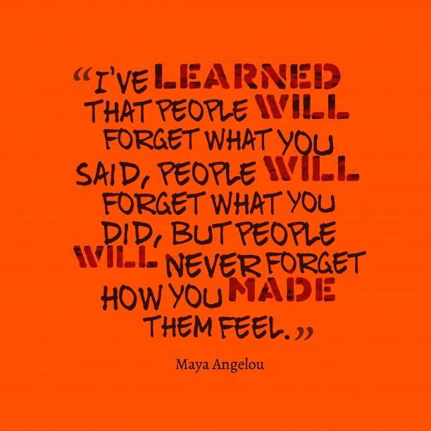 Maya Angelou 's quote about . I've learned that people will…