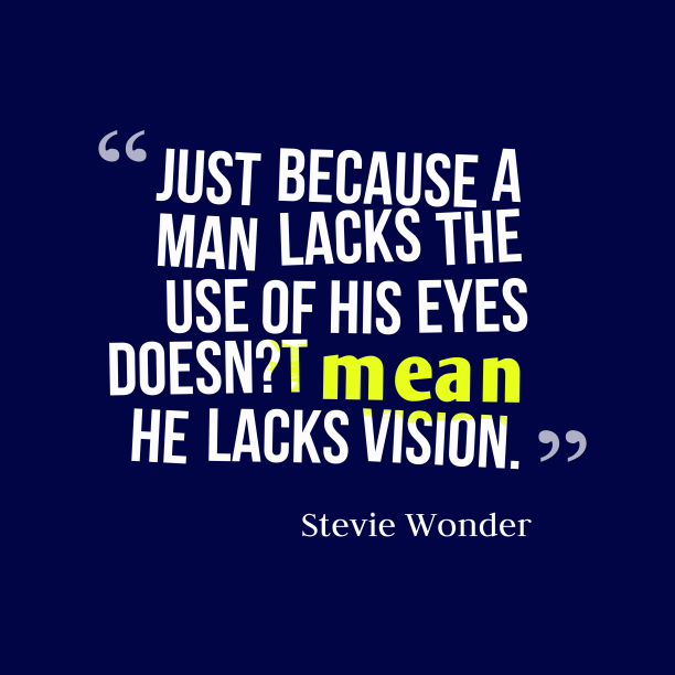 Stevie Wonder 's quote about . Just because a man lacks…