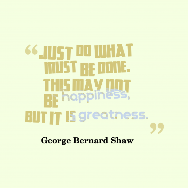 George Bernard Shaw 's quote about action. Just do what must be…