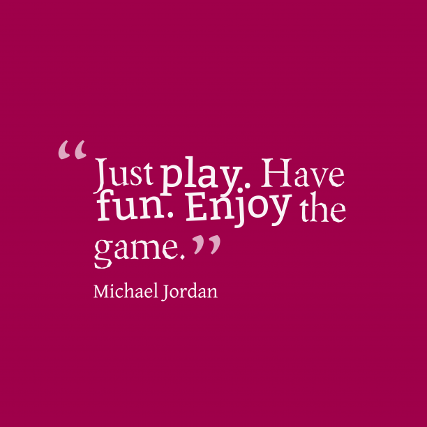Michael Jordan 's quote about . Just play. Have fun. Enjoy…