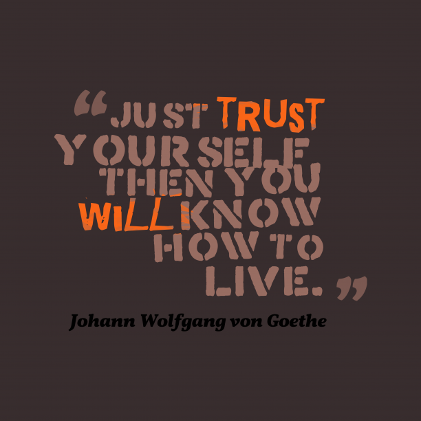 Johann Wolfgang von Goethe 's quote about . Just trust yourself, then you…