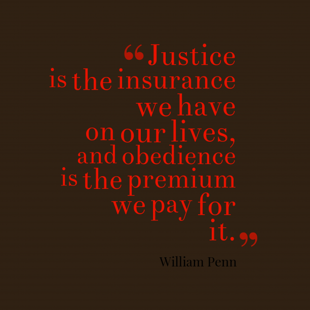 William Penn 's quote about justice, obedience. Justice is the insurance we…