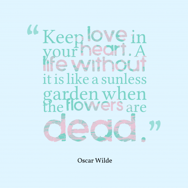 Oscar Wilde 's quote about . Keep love in your heart….