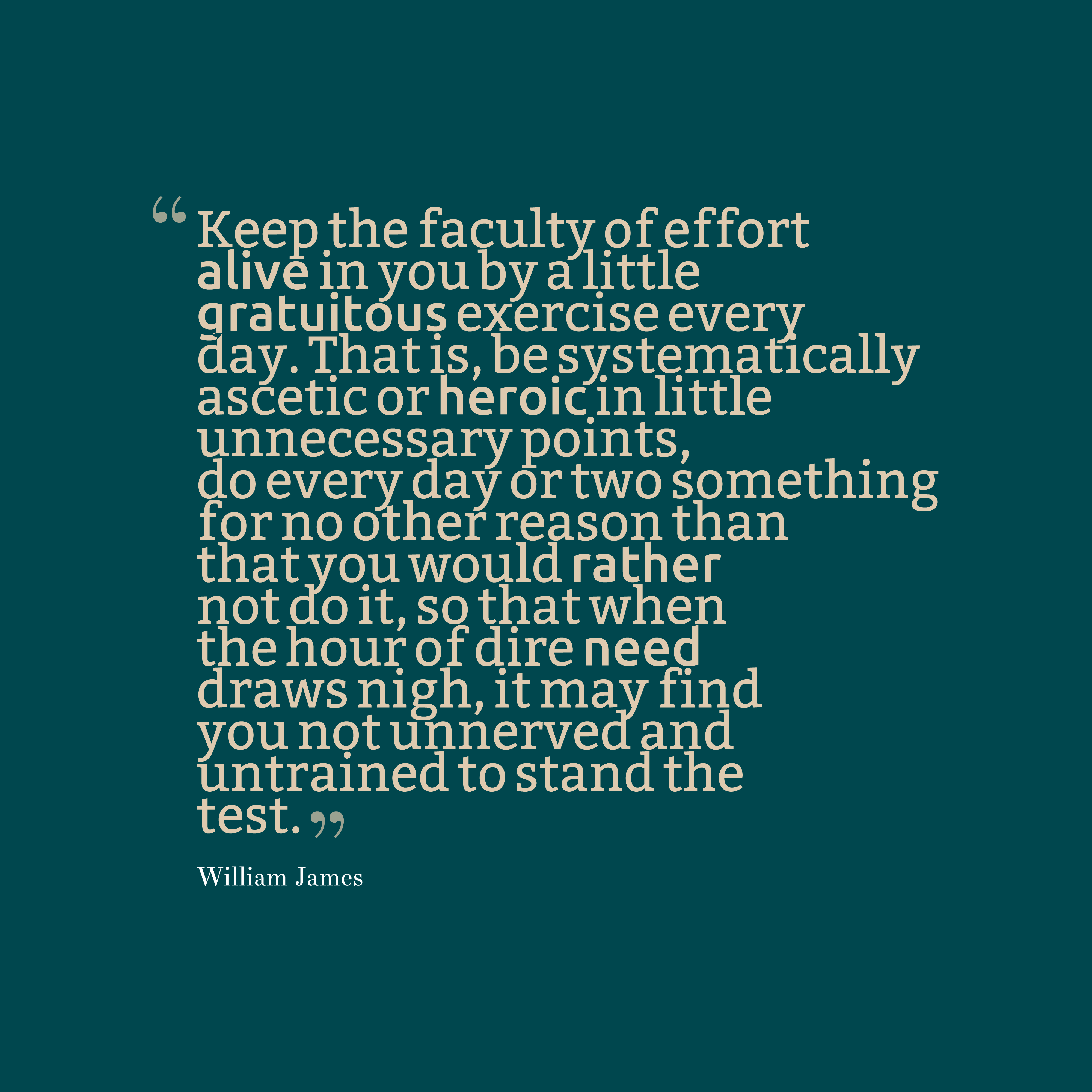 Quotes image of Keep the faculty of effort alive in you by a little gratuitous exercise every day. That is, be systematically ascetic or heroic in little unnecessary points, do every day or two something for no other reason than that you would rather not do it, so that when the hour of dire need draws nigh, it may find you not unnerved and untrained to stand the test.