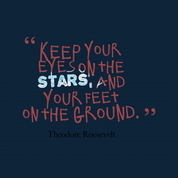 Theodore Roosevelt 's quote about . Keep your eyes on the…