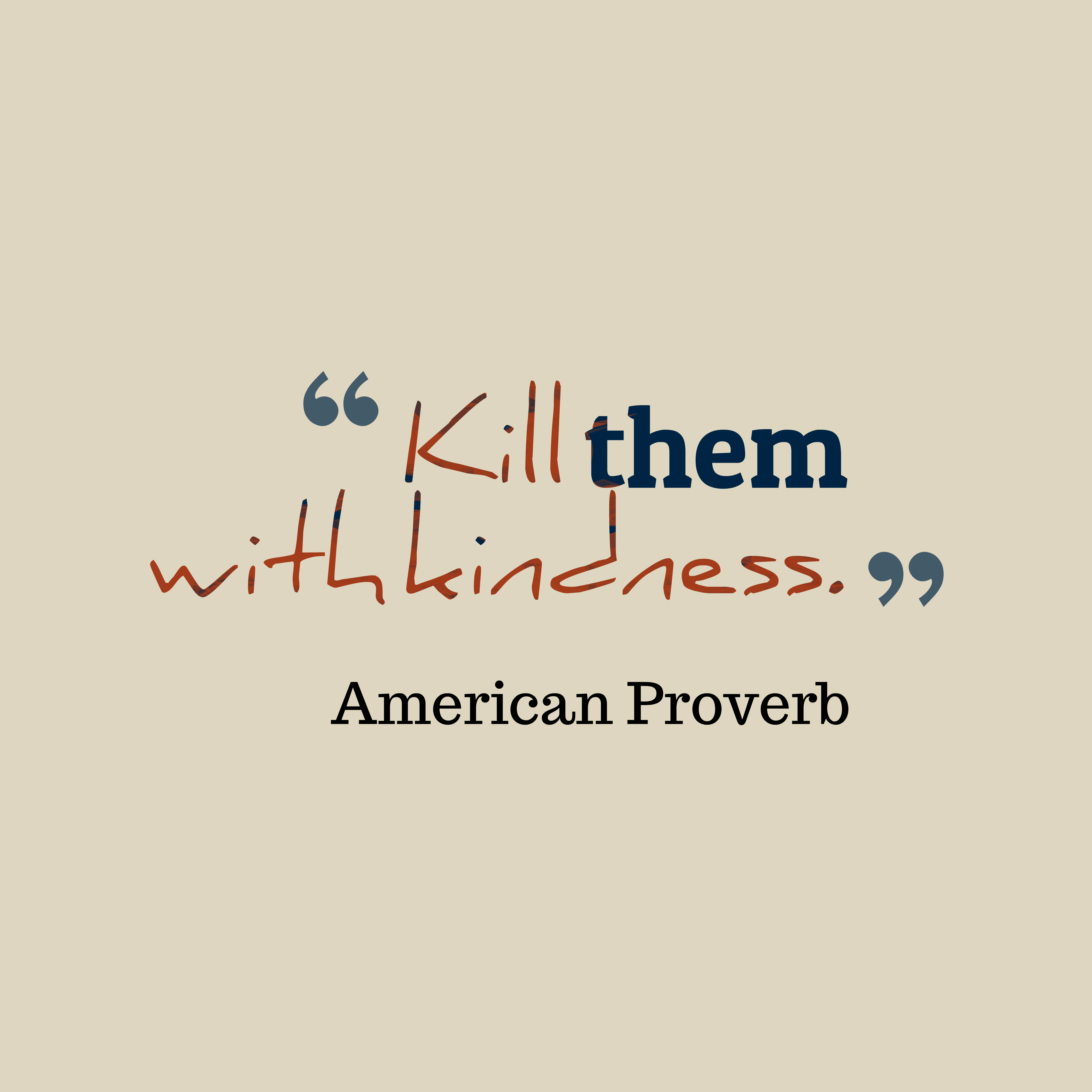 Quotes image of Kill them with kindness.
