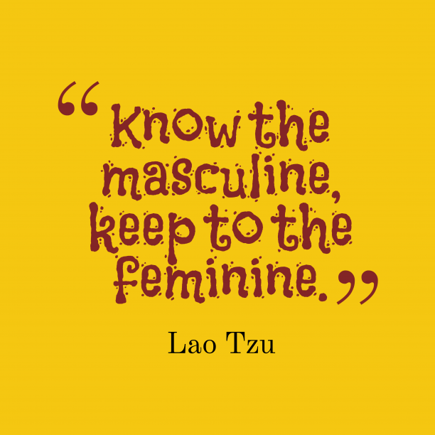 Lao Tzu 's quote about Masculine,feminine. Know the masculine, keep to…