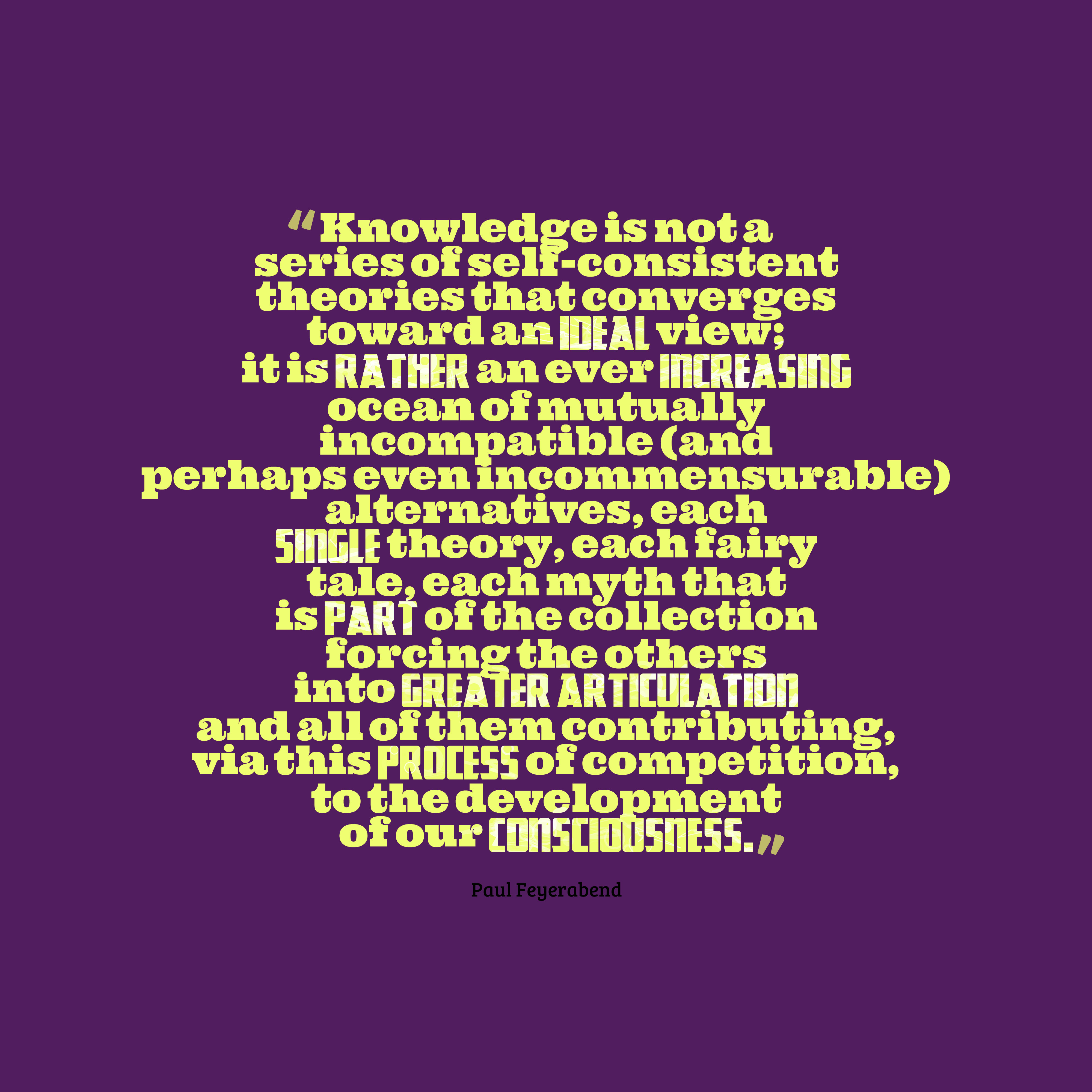 Quotes image of Knowledge is not a series of self-consistent theories that converges toward an ideal view; it is rather an ever increasing ocean of mutually incompatible (and perhaps even incommensurable) alternatives, each single theory, each fairy tale, each myth that is part of the collection forcing the others into greater articulation and all of them contributing, via this process of competition, to the development of our consciousness.