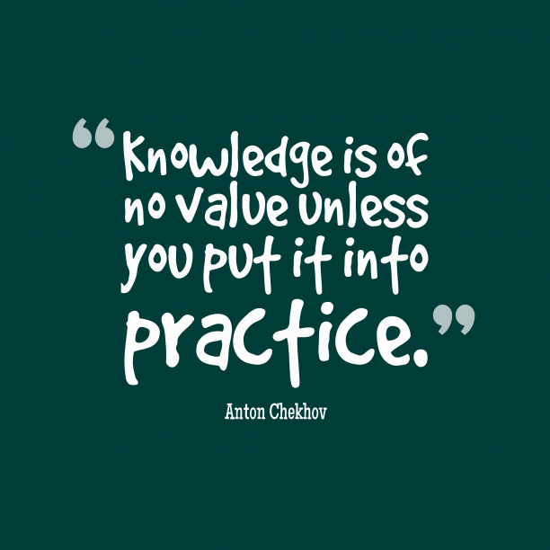Anton Chekhov 's quote about Knowledge, practice. Knowledge is of no value…