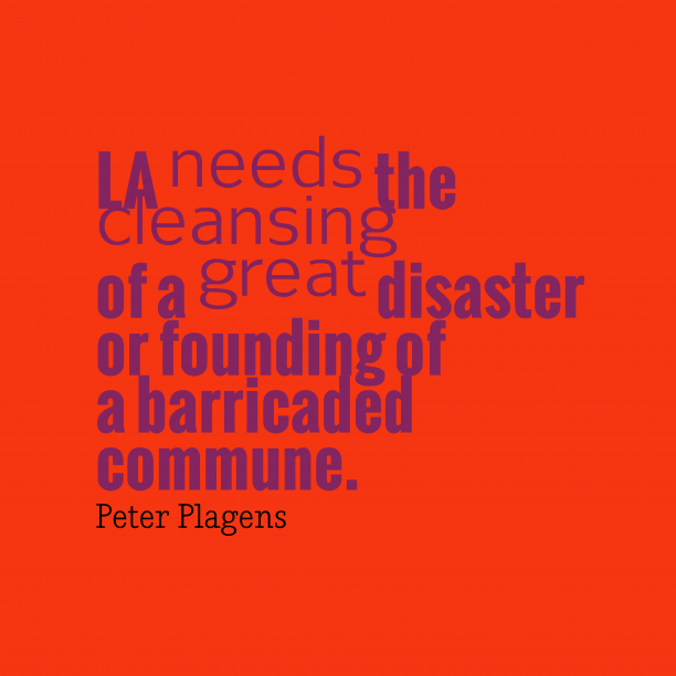 Peter Plagens 's quote about . LA needs the cleansing of…