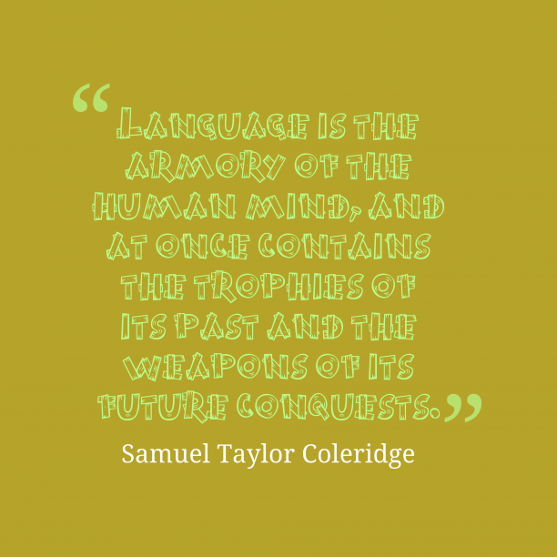 Samuel Taylor Coleridge 's quote about language. Language is the armory of…