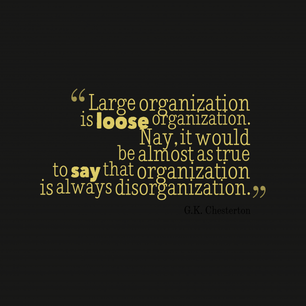 G.K. Chesterton 's quote about organization. Large organization is loose organization….