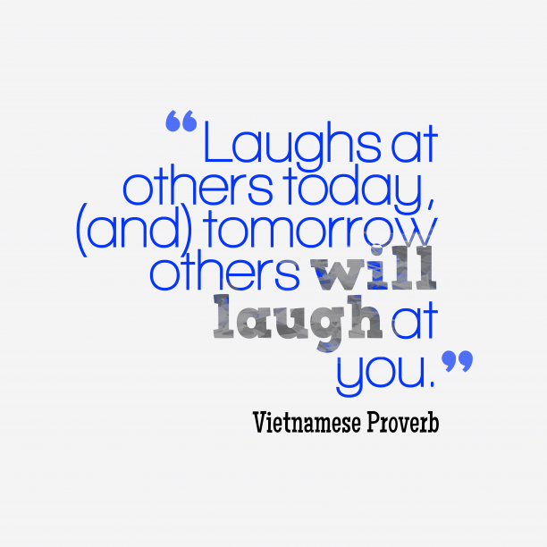 Vietnamese Wisdom 's quote about . Laughs at others today, (and)…